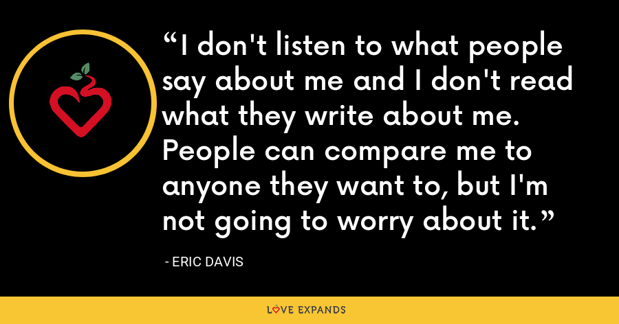 I don't listen to what people say about me and I don't read what they write about me. People can compare me to anyone they want to, but I'm not going to worry about it. - Eric Davis