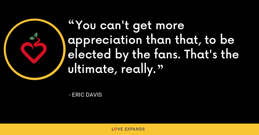 You can't get more appreciation than that, to be elected by the fans. That's the ultimate, really. - Eric Davis