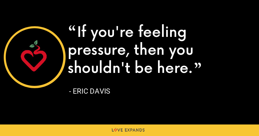 If you're feeling pressure, then you shouldn't be here. - Eric Davis