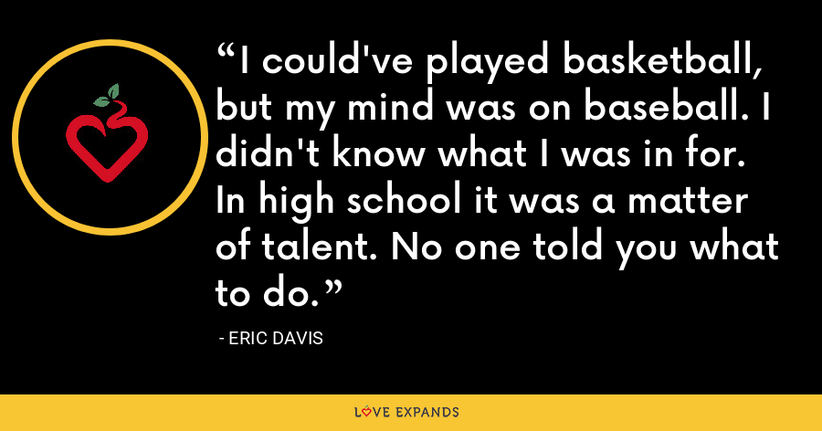 I could've played basketball, but my mind was on baseball. I didn't know what I was in for. In high school it was a matter of talent. No one told you what to do. - Eric Davis