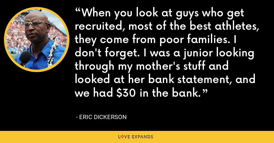 When you look at guys who get recruited, most of the best athletes, they come from poor families. I don't forget. I was a junior looking through my mother's stuff and looked at her bank statement, and we had $30 in the bank. - Eric Dickerson