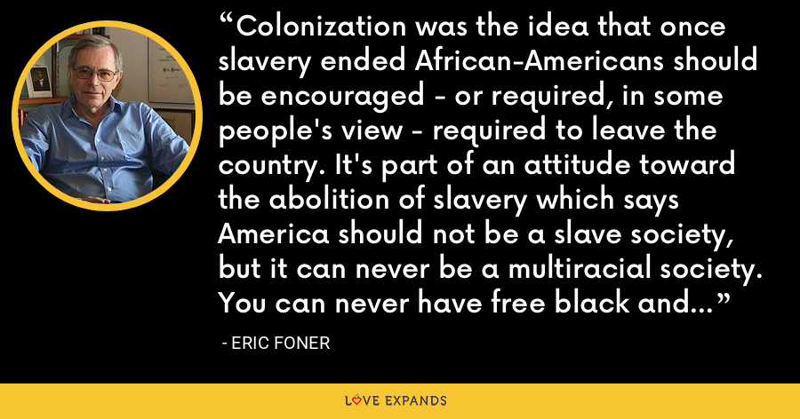 Colonization was the idea that once slavery ended African-Americans should be encouraged - or required, in some people's view - required to leave the country. It's part of an attitude toward the abolition of slavery which says America should not be a slave society, but it can never be a multiracial society. You can never have free black and white people living together. - Eric Foner