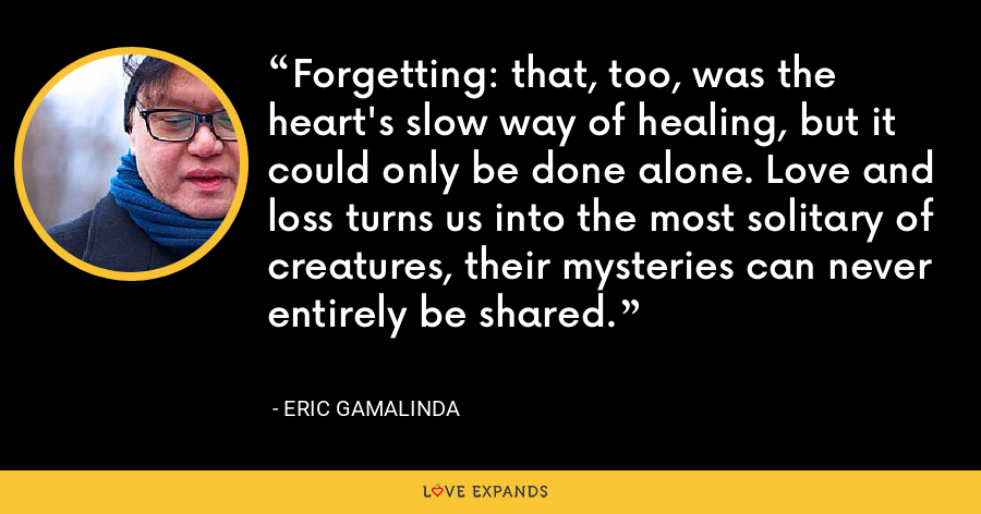 Forgetting: that, too, was the heart's slow way of healing, but it could only be done alone. Love and loss turns us into the most solitary of creatures, their mysteries can never entirely be shared. - Eric Gamalinda