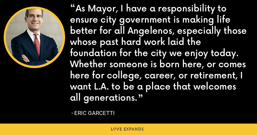 As Mayor, I have a responsibility to ensure city government is making life better for all Angelenos, especially those whose past hard work laid the foundation for the city we enjoy today. Whether someone is born here, or comes here for college, career, or retirement, I want L.A. to be a place that welcomes all generations. - Eric Garcetti