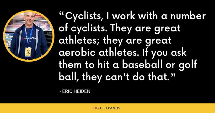 Cyclists, I work with a number of cyclists. They are great athletes; they are great aerobic athletes. If you ask them to hit a baseball or golf ball, they can't do that. - Eric Heiden