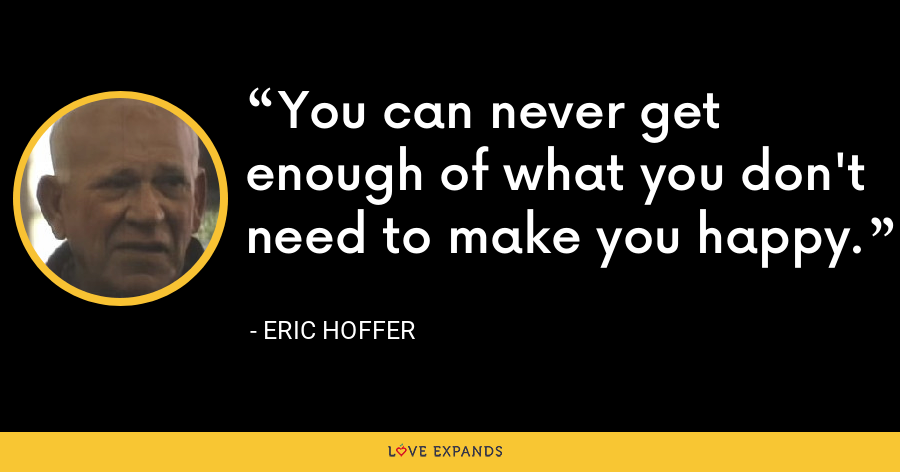 You can never get enough of what you don't need to make you happy. - Eric Hoffer