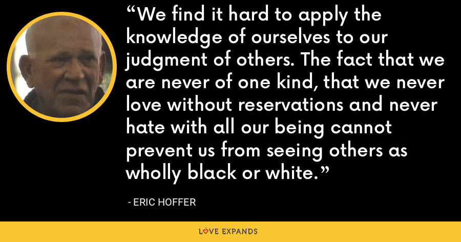 We find it hard to apply the knowledge of ourselves to our judgment of others. The fact that we are never of one kind, that we never love without reservations and never hate with all our being cannot prevent us from seeing others as wholly black or white. - Eric Hoffer