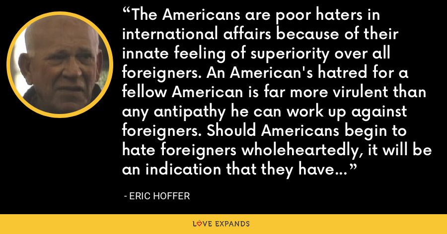 The Americans are poor haters in international affairs because of their innate feeling of superiority over all foreigners. An American's hatred for a fellow American is far more virulent than any antipathy he can work up against foreigners. Should Americans begin to hate foreigners wholeheartedly, it will be an indication that they have lost confidence in their own way of life. - Eric Hoffer