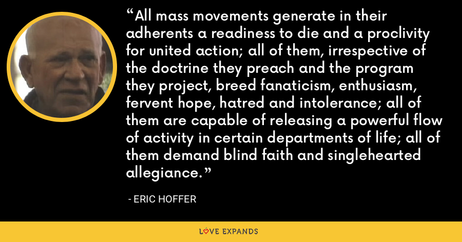 All mass movements generate in their adherents a readiness to die and a proclivity for united action; all of them, irrespective of the doctrine they preach and the program they project, breed fanaticism, enthusiasm, fervent hope, hatred and intolerance; all of them are capable of releasing a powerful flow of activity in certain departments of life; all of them demand blind faith and singlehearted allegiance. - Eric Hoffer
