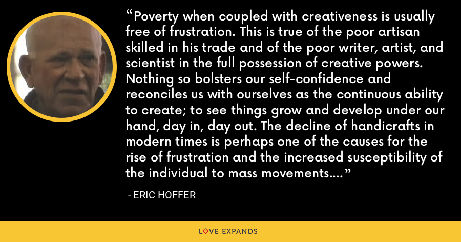 Poverty when coupled with creativeness is usually free of frustration. This is true of the poor artisan skilled in his trade and of the poor writer, artist, and scientist in the full possession of creative powers. Nothing so bolsters our self-confidence and reconciles us with ourselves as the continuous ability to create; to see things grow and develop under our hand, day in, day out. The decline of handicrafts in modern times is perhaps one of the causes for the rise of frustration and the increased susceptibility of the individual to mass movements. - Eric Hoffer