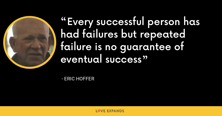 Every successful person has had failures but repeated failure is no guarantee of eventual success - Eric Hoffer