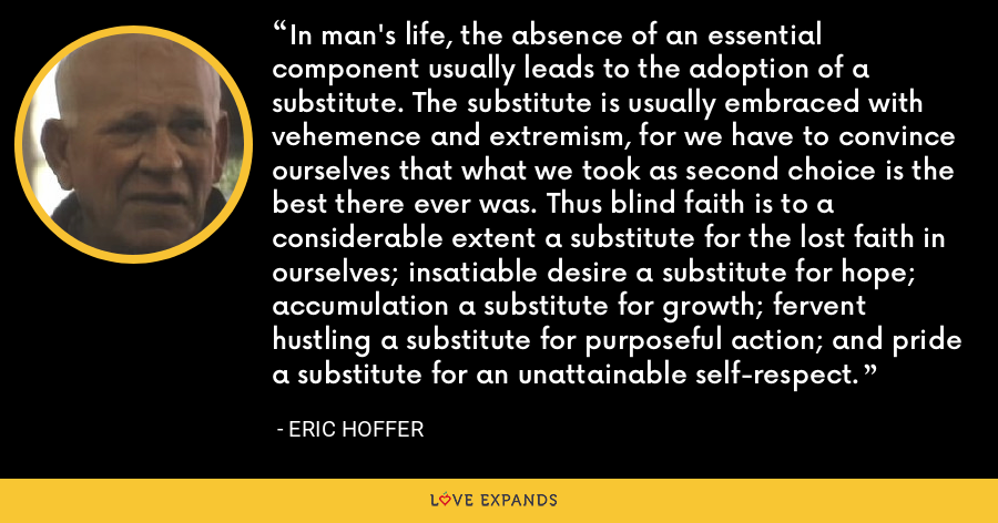 In man's life, the absence of an essential component usually leads to the adoption of a substitute. The substitute is usually embraced with vehemence and extremism, for we have to convince ourselves that what we took as second choice is the best there ever was. Thus blind faith is to a considerable extent a substitute for the lost faith in ourselves; insatiable desire a substitute for hope; accumulation a substitute for growth; fervent hustling a substitute for purposeful action; and pride a substitute for an unattainable self-respect. - Eric Hoffer