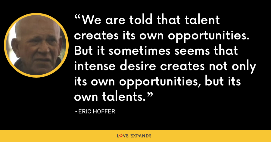 We are told that talent creates its own opportunities. But it sometimes seems that intense desire creates not only its own opportunities, but its own talents. - Eric Hoffer