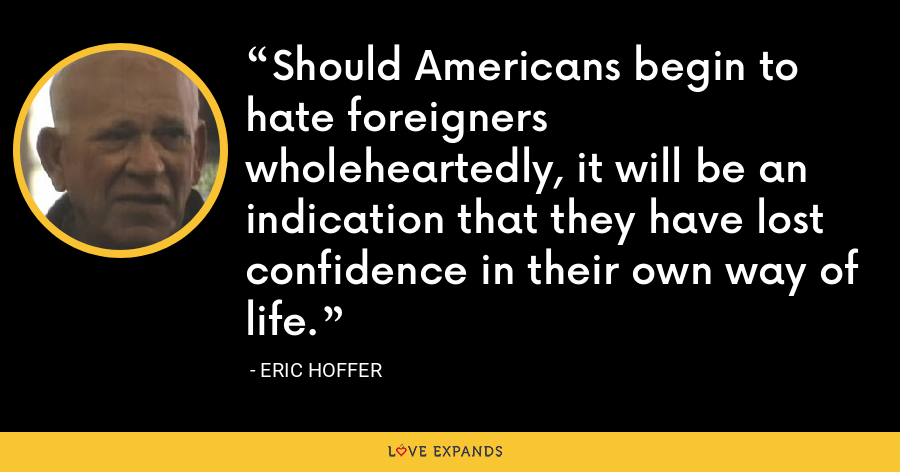 Should Americans begin to hate foreigners wholeheartedly, it will be an indication that they have lost confidence in their own way of life. - Eric Hoffer