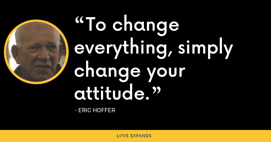 To change everything, simply change your attitude. - Eric Hoffer