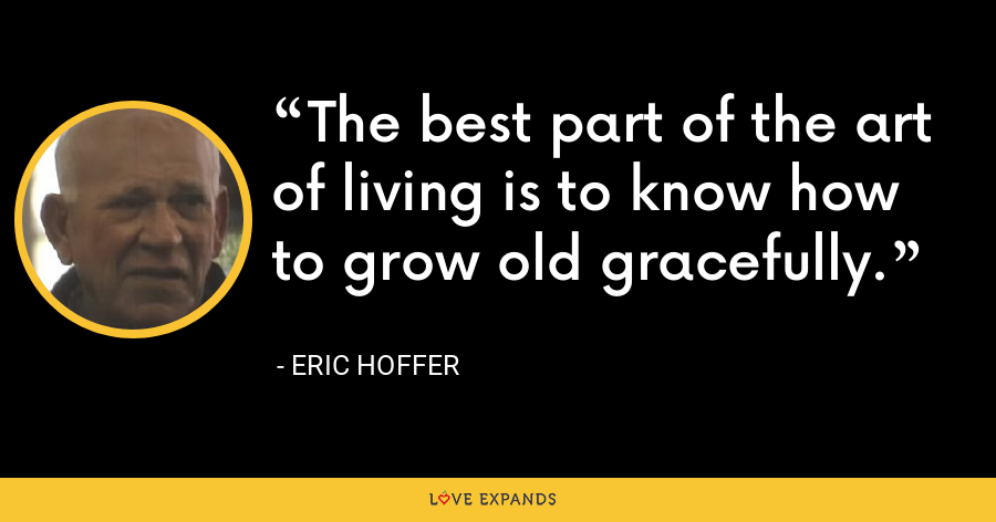 The best part of the art of living is to know how to grow old gracefully. - Eric Hoffer