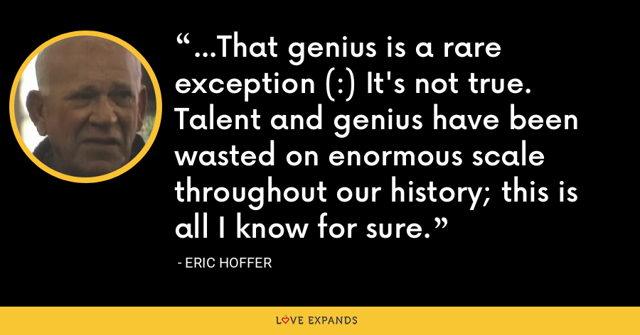 ...That genius is a rare exception (:) It's not true. Talent and genius have been wasted on enormous scale throughout our history; this is all I know for sure. - Eric Hoffer