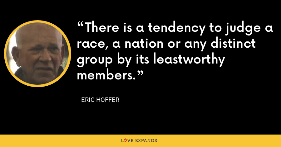 There is a tendency to judge a race, a nation or any distinct group by its leastworthy members. - Eric Hoffer