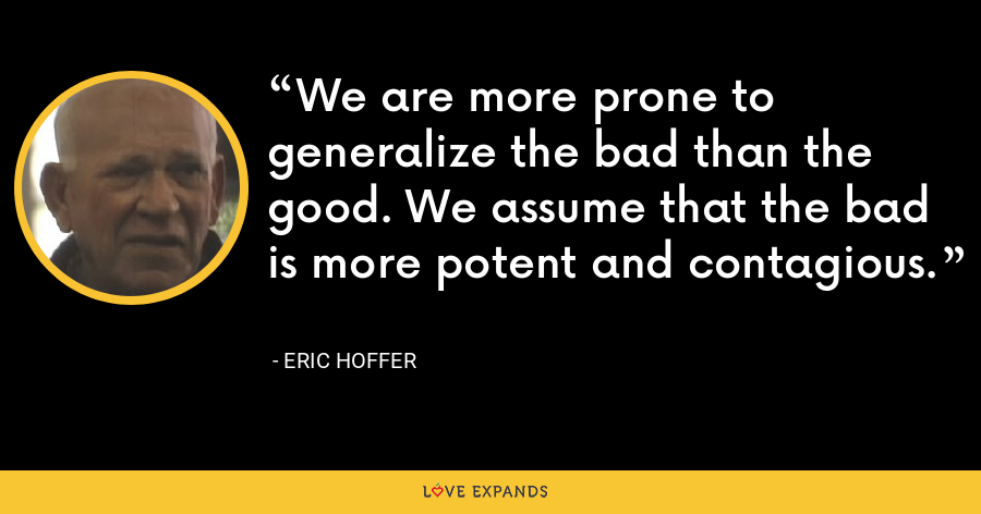 We are more prone to generalize the bad than the good. We assume that the bad is more potent and contagious. - Eric Hoffer