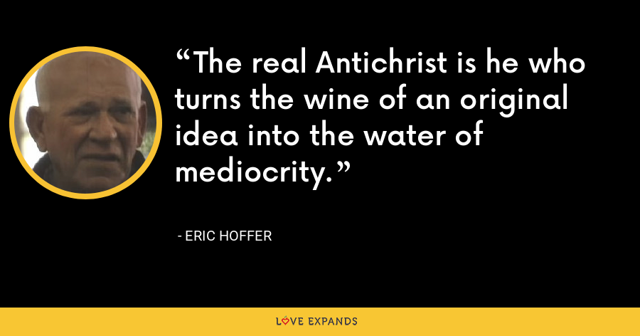 The real Antichrist is he who turns the wine of an original idea into the water of mediocrity. - Eric Hoffer