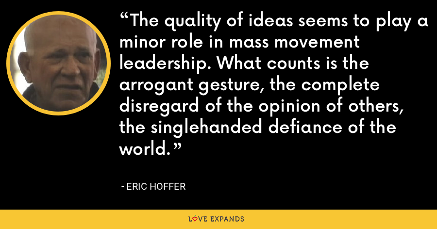 The quality of ideas seems to play a minor role in mass movement leadership. What counts is the arrogant gesture, the complete disregard of the opinion of others, the singlehanded defiance of the world. - Eric Hoffer