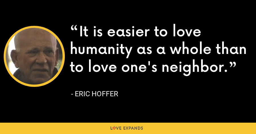 It is easier to love humanity as a whole than to love one's neighbor. - Eric Hoffer