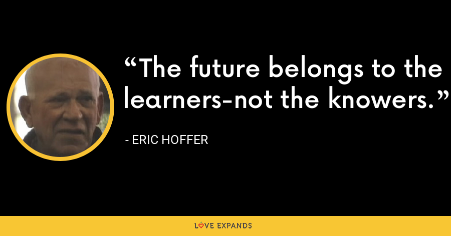 The future belongs to the learners-not the knowers. - Eric Hoffer