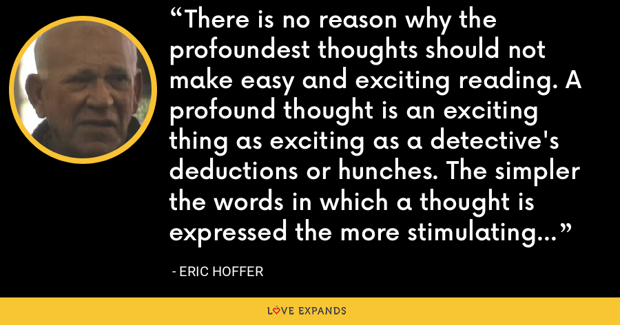 There is no reason why the profoundest thoughts should not make easy and exciting reading. A profound thought is an exciting thing as exciting as a detective's deductions or hunches. The simpler the words in which a thought is expressed the more stimulating its effect. - Eric Hoffer