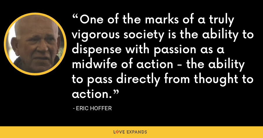 One of the marks of a truly vigorous society is the ability to dispense with passion as a midwife of action - the ability to pass directly from thought to action. - Eric Hoffer