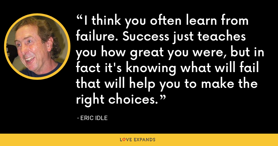 I think you often learn from failure. Success just teaches you how great you were, but in fact it's knowing what will fail that will help you to make the right choices. - Eric Idle
