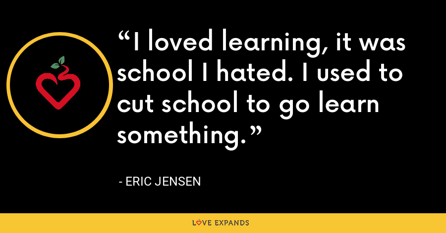 I loved learning, it was school I hated. I used to cut school to go learn something. - Eric Jensen