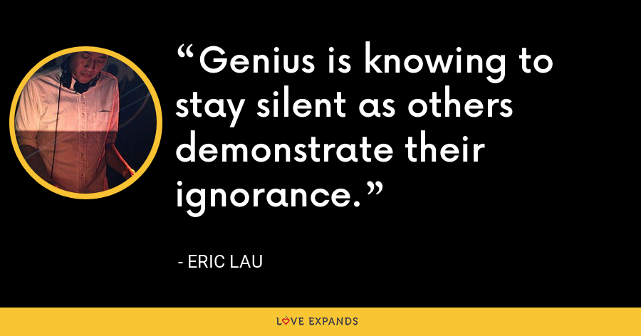 Genius is knowing to stay silent as others demonstrate their ignorance. - Eric Lau