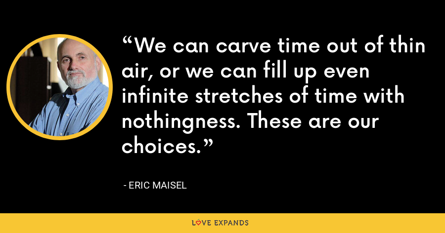We can carve time out of thin air, or we can fill up even infinite stretches of time with nothingness. These are our choices. - Eric Maisel
