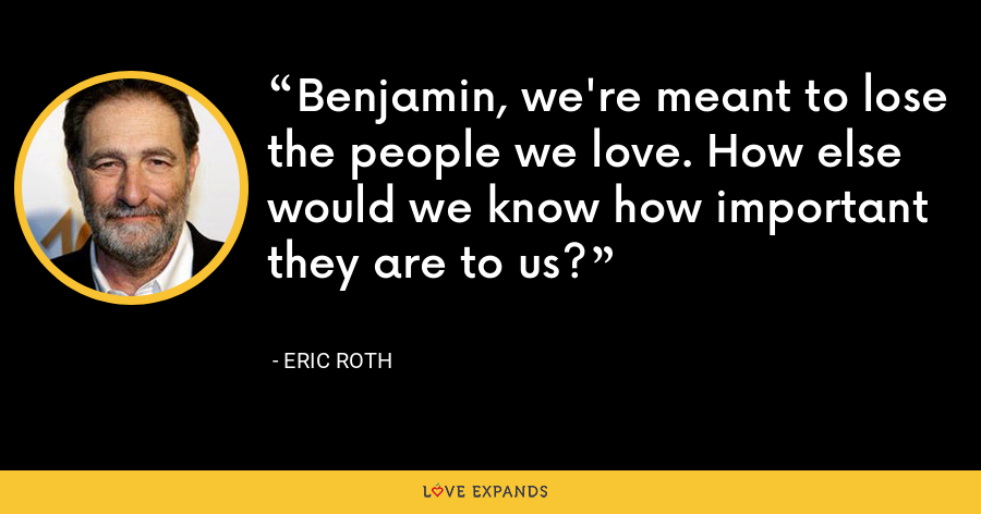 Benjamin, we're meant to lose the people we love. How else would we know how important they are to us? - Eric Roth