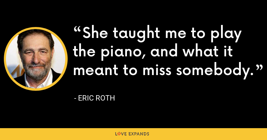 She taught me to play the piano, and what it meant to miss somebody. - Eric Roth