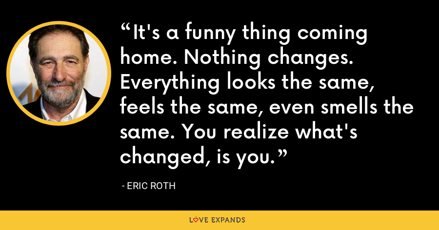 It's a funny thing coming home. Nothing changes. Everything looks the same, feels the same, even smells the same. You realize what's changed, is you. - Eric Roth