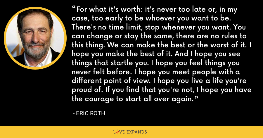 For what it's worth: it's never too late or, in my case, too early to be whoever you want to be. There's no time limit, stop whenever you want. You can change or stay the same, there are no rules to this thing. We can make the best or the worst of it. I hope you make the best of it. And I hope you see things that startle you. I hope you feel things you never felt before. I hope you meet people with a different point of view. I hope you live a life you're proud of. If you find that you're not, I hope you have the courage to start all over again. - Eric Roth