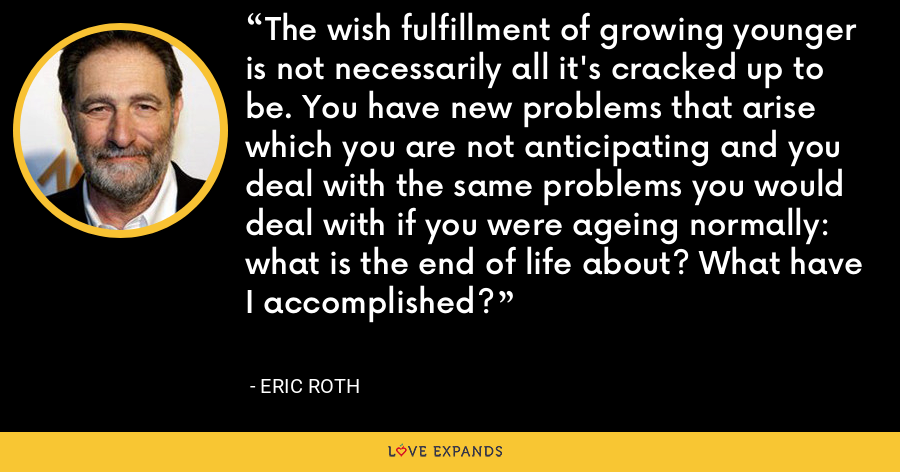 The wish fulfillment of growing younger is not necessarily all it's cracked up to be. You have new problems that arise which you are not anticipating and you deal with the same problems you would deal with if you were ageing normally: what is the end of life about? What have I accomplished? - Eric Roth