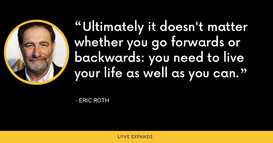 Ultimately it doesn't matter whether you go forwards or backwards: you need to live your life as well as you can. - Eric Roth