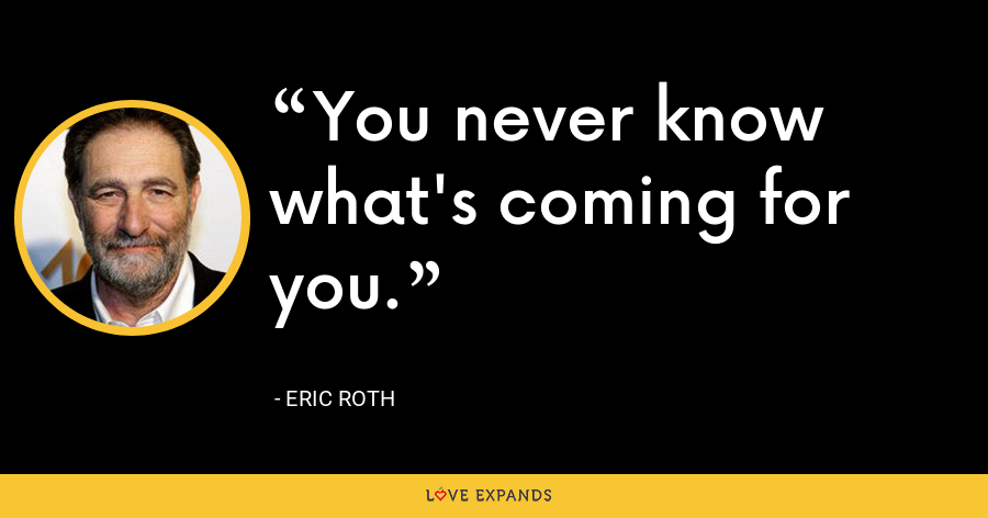 You never know what's coming for you. - Eric Roth