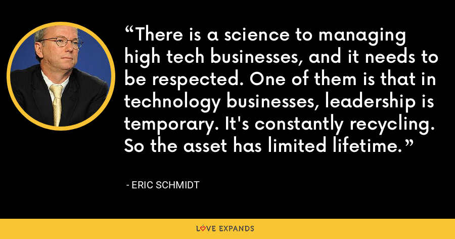 There is a science to managing high tech businesses, and it needs to be respected. One of them is that in technology businesses, leadership is temporary. It's constantly recycling. So the asset has limited lifetime. - Eric Schmidt
