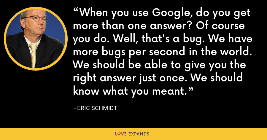 When you use Google, do you get more than one answer? Of course you do. Well, that's a bug. We have more bugs per second in the world. We should be able to give you the right answer just once. We should know what you meant. - Eric Schmidt