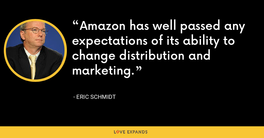 Amazon has well passed any expectations of its ability to change distribution and marketing. - Eric Schmidt