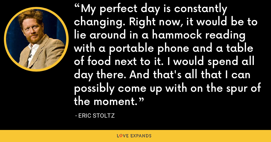 My perfect day is constantly changing. Right now, it would be to lie around in a hammock reading with a portable phone and a table of food next to it. I would spend all day there. And that's all that I can possibly come up with on the spur of the moment. - Eric Stoltz