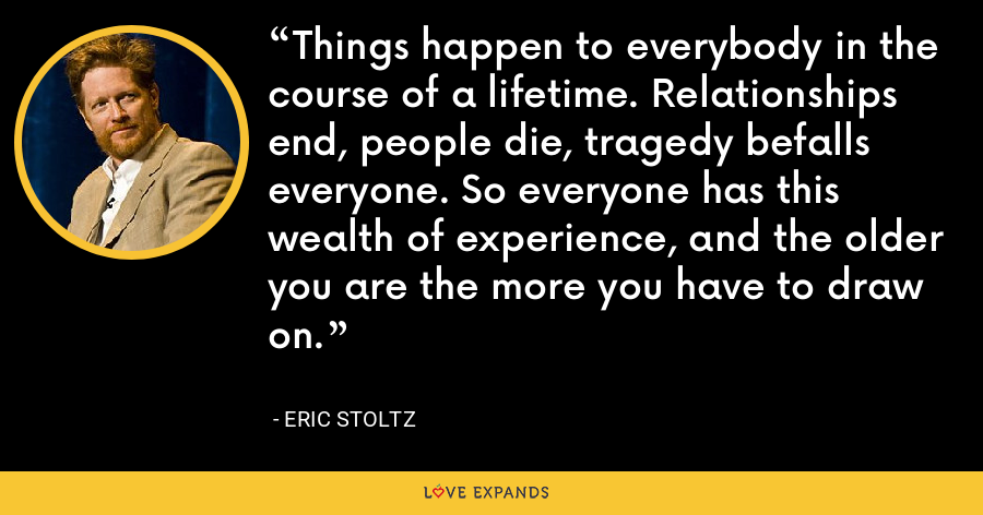 Things happen to everybody in the course of a lifetime. Relationships end, people die, tragedy befalls everyone. So everyone has this wealth of experience, and the older you are the more you have to draw on. - Eric Stoltz