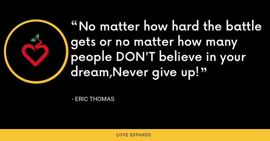 No matter how hard the battle gets or no matter how many people DON'T believe in your dream,Never give up! - Eric Thomas