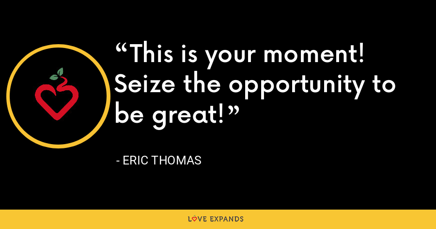 This is your moment! Seize the opportunity to be great! - Eric Thomas
