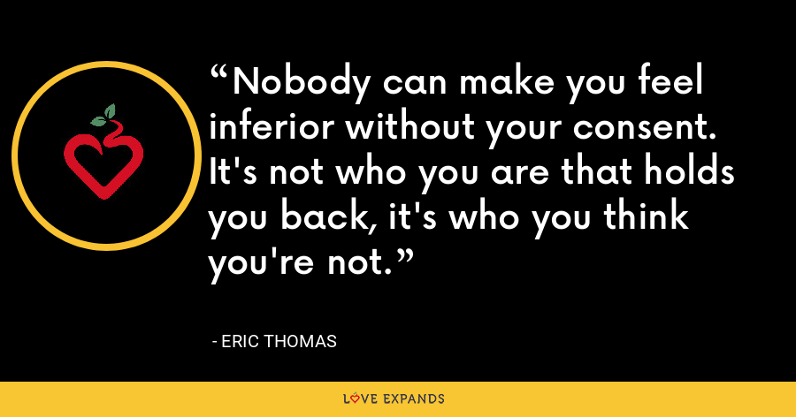 Nobody can make you feel inferior without your consent. It's not who you are that holds you back, it's who you think you're not. - Eric Thomas