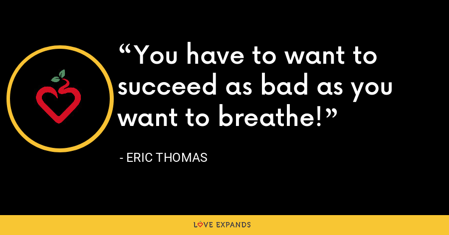 You have to want to succeed as bad as you want to breathe! - Eric Thomas