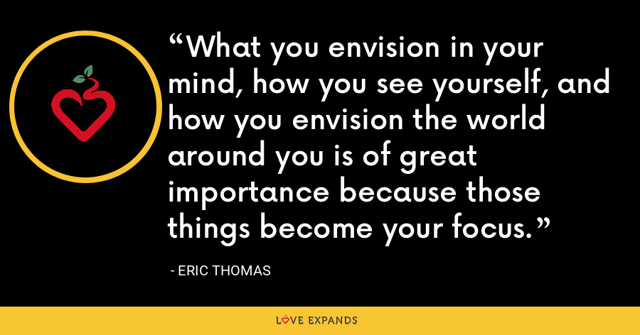 What you envision in your mind, how you see yourself, and how you envision the world around you is of great importance because those things become your focus. - Eric Thomas